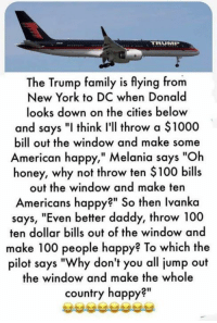 """Memes, 🤖, and Honey: The Trump family is flying from  New York to DC When Donald  looks down on the cities below  and says """"I think I'll throw a $1000  bill out the window and make some  American happy,"""" Melania says """"Oh  honey, why not throw ten $100 bills  out the window and make ten  Americans happy?"""" So then Ivanka  says, """"Even better daddy, throw 100  ten dollar bills out of the window and  make 100 people happy? To which the  pilot says """"Why don't you all jump out  the window and make the whole  country happy?"""""""