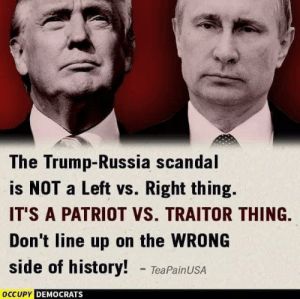 Occupy Democrats: The Trump-Russia scandal  is NOT a Left vs. Right thing.  IT'S A PATRIOT VS. TRAITOR THING.  Don't line up on the WRONG  side of history! TeaPainUSA  OCCUPY  DEMOCRATS Occupy Democrats