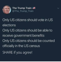 Train, Trump, and Government: The Trump Train  @The_Trump_Train  Only US citizens should vote in US  elections  Only US citizens should be able to  receive government benefits  Only US citizens should be counted  officially in the US census  SHARE if you agree! Do you agree with President Trump?