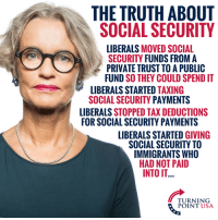 Big Government STEALS! #BigGovSucks: THE TRUTH ABOUT  SOCIAL SECURITY  LIBERALS MOVED SOCIAL  SECURITY FUNDS FROM A  PRIVATE TRUST TO A PUBLIC  FUND SO THEY COULD SPEND IT  LIBERALS STARTED TAXING  SOCIAL SECURITY PAYMENTS  LIBERALS STOPPED TAX DEDUCTIONS  FOR SOCIAL SECURITY PAYMENTS  LIBERALS STARTED GIVING  SOCIAL SECURITY TO  IMMIGRANTS WHO  HAD NOT PAID  INTO IT  TURNING  POINT USA Big Government STEALS! #BigGovSucks