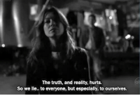 Reality, Truth, and Lie: The truth, and reality, hurts.  So we lie.. to everyone, but especially, to ourselves.