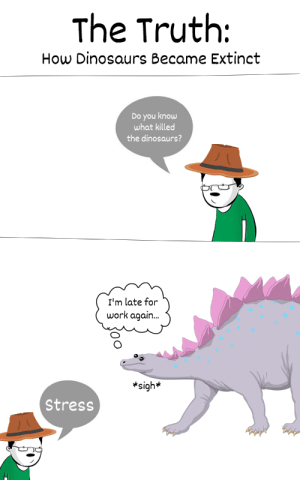 The Truth About Dinosaurs [OC]: The Truth:  How Dinosaurs Became Extinct  Do you know  what killed  the dinosaurs?  I'm late for  work again..  *sigh*  Stress The Truth About Dinosaurs [OC]