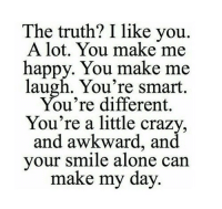 Being Alone, Crazy, and Awkward: The truth? I like you.  A lot. You make me  happy. You make me  laugh. You're smart  ou're different,  You're a little crazy  and awkward, and  your smile alone can  make my day. http://iglovequotes.net/