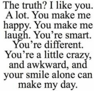 Being Alone, Crazy, and Awkward: The truth? I like you.  A lot. You make me  happy. You make me  laugh. You're smart.  You're different.  You're a little crazy  and awkward, and  your smile alone can  make my day.