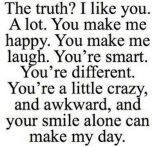 you make me laugh: The truth? I like you.  A lot. You make me  happy. You make me  laugh. You're smart  You're different.  You're a little crazy,  and awkward, and  your smile alone can  make my day