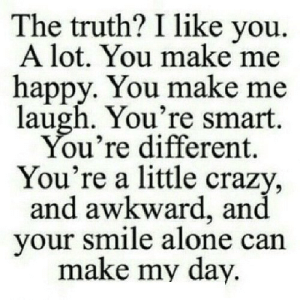 https://iglovequotes.net/: The truth? I like you  A lot. You make me  happy. You make me  laugh. You're smart.  You're different.  You're a little crazy,  and awkward, and  your smile alone can  make my day. https://iglovequotes.net/