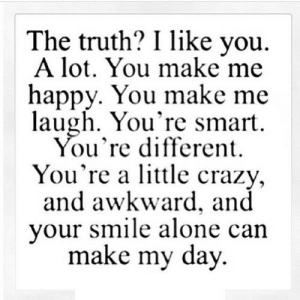 https://iglovequotes.net/: The truth? I like you  A lot. You make me  happy. You make me  laugh. You're smart  You're different  You're a lttle crazy,  and awkward, and  your smile alone can  make my day https://iglovequotes.net/