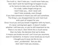 "Bad, Disappointed, and Love: The truth is, I don't hate you. I could never hate you.  And I don't wish for bad things to happen to you  or for karma to take care of you like they say.  I'm a lady. Ladies forget and go on.  I don't hate you.. And I never will  I don't hate anybody, even though  if you hate someone it means you still care somehow.  The thing is, you disappointed me and I lost trust  and a part of respect for you  Once I trust you and you break it together with my heart...  it's never coming back again. It doesn't matter  whether I still love you, or you're still important to me  There is no return. And I think this is much worse  than my hate, the decision that we're done.  It means you broke me and I can't trust you anymore,  even if I wanted to. It means I once loved you so much  l thought you'd never do this to me,  even ,,accidentally"". But you did  And I don't hate you anyway... silly-luv:  ♡ find your best posts on my blog ♡"
