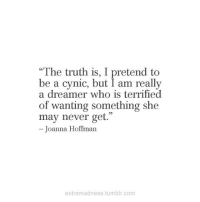 """joanna: """"The truth is, I pretend to  be a cynic, but I am really  a dreamer who is terrified  of wanting something she  may never get.  - Joanna Hoffman  extramadness.tumblr.com"""