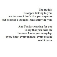 Http, Thought, and Truth: The truth is  I stopped talking to you,  not because I don't like you anymore  but becauseI thought I was annoying you.  And I'm just waiting for you  to say that you miss me  because I miss you everyday.  every hour, every minute, every second  and it hurts http://iglovequotes.net/