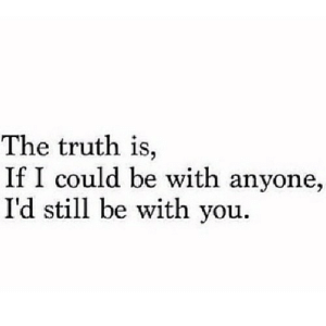 Truth, Net, and You: The truth is,  If I could be with anyone,  I'd still be with you. https://iglovequotes.net/
