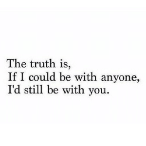 https://iglovequotes.net/: The truth is,  If I could be with anyone,  I'd still be with you. https://iglovequotes.net/