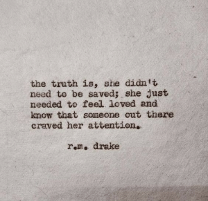 rom: the truth is, she didn t  need to be saved; she just  needed to feel. loved and  know that someone out there  craved her attention.  rom. drake