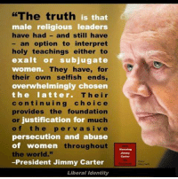 """Image from Honoring Jimmy Carter: """"The truth is that  male religious leaders  have had and still have  an option to interpret  holy teachings either to  exalt or subjugate  ka  women. They have, for  their own selfish ends,  overwhelmingly chosen  Their  the latter.  c o n t i n u i n g c h o i c e  provides the foundation  justification for  much  o f the p e r v a s i v e  persecution and abuse  of women throughout  the world.""""  -President Jimmy Carter  Liberal identity Image from Honoring Jimmy Carter"""
