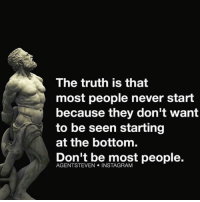 Memes, Admirable, and Admiration: The truth is that  most people never start  because they don't want  to be seen starting  at the bottom.  Don't be most people.  STEVEN INSTAGRAM Pride comes before a fall. Don't be afraid of the laughter. One day they will admire you. focusontheendgame @agentsteven