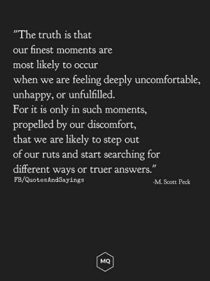 "Truth, Answers, and Step: ""The truth is that  our finest moments are  most likely to occur  when we are feeling deeply uncomfortable,  unhappy, or unfulfilled.  For it is only in such moments,  propelled by  that we are likely to step out  of our ruts and start searching for  our discomfort,  different ways or truer answers.""  FB/QuotesAndSayings  M. Scott Peck  MQ Uncomfortable"