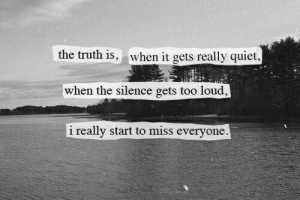 Too Loud: the truth is, when it gets really quiet  when the silence gets too loud,  i really start to miss everyone