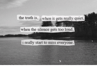 Too Loud: the truth is, when t gets really quiet  when the silence gets too loud  i really start to miss everyone