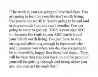 "Be Proud Of Yourself: ""The truth is, you are going to have bad days. You  are going to feel like your life isn't worth living,  like you're not worth it. You're going to be sad and  crying so much that you can't breathe. You are  going to want to give up. THIS is your sign NOT  to. Because the truth is, you ARE worth it and  your life IS worth living. You just have to stay  strong and alive long enough to figure out why  and I promise you when you do, you are going to  be so incredibly happy that these bad days... They  will be days that you look back on and be proud of  yourself for getting through and being where you  are. You can get through this."""