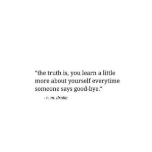 "good bye: ""the truth is, you learn a little  more about yourself everytime  someone says good-bye.""  -r. m. drake"