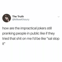 """Be Like, Funny, and Shit: The Truth  @MikeeKhoury  how are the impractical jokers still  pranking people in public like if they  tried that shit on me l'd be like """"sal stop  it"""""""