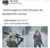 "Global Warming, Breakfast, and World: The Truth  @MikeeKhoury  ""world hunger is a myth because l ate  breakfast this morning""  Kaitlin Bennett @KaitMarieox  Look at all this global warming Its all a myth"