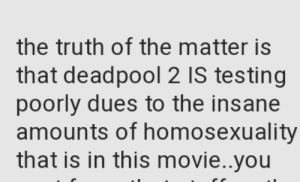 blad-the-inhaler: maxximoffed:  scotty-summers: God I hope so #If Cable And Deadpool Don't Fuck On Screen Then Why Even Release The Damn Movie (via @remy)   Ryan Reynold's career wasn't brought back from the grave for Deadpool to be straight : the truth of the matter is  that deadpool 2 IS testing  poorly dues to the insane  amounts of homosexuality  that is in this movie..you blad-the-inhaler: maxximoffed:  scotty-summers: God I hope so #If Cable And Deadpool Don't Fuck On Screen Then Why Even Release The Damn Movie (via @remy)   Ryan Reynold's career wasn't brought back from the grave for Deadpool to be straight