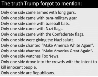 "America, Baseball, and Guns: The truth Trump forgot to mention:  Only one side came armed with long guns.  Only one side came with para-military gear.  Only one side came with baseball bats.  Only one side came with Nazi flags.  Only one side came with the Confederate flags.  Only one side were giving the Nazi salute.  Only one side chanted ""Make America White Again"".  Only one side chanted ""Make America Great Again"".  Only one side watches Fox News.  Only one side drove into the crowds with the intent to  kill innocent people.  Only one side are Republicans. Precisely!"