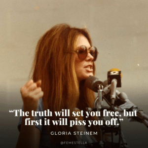 "Free, Truth, and Gloria Steinem: ""The truth will set you free, but  first it will piss you off.  GLORIA STEINEM  @FEMESTELLA"
