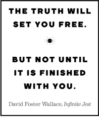 """<p><a href=""""http://great-quotes.tumblr.com/post/154714401697/the-truth-will-set-you-free-1134-1320-more"""" class=""""tumblr_blog"""">great-quotes</a>:</p>  <blockquote><p>""""The truth will set you free …"""" [1134 × 1320]<br/><br/><a href=""""http://cool-quotes.net/"""">MORE COOL QUOTES!</a></p></blockquote>: THE TRUTH WILL  SET YOU FREE  BUT NOT UNTIL  IT IS FINISHED  WITH YOU  David Foster Wallace, Infinite Jest <p><a href=""""http://great-quotes.tumblr.com/post/154714401697/the-truth-will-set-you-free-1134-1320-more"""" class=""""tumblr_blog"""">great-quotes</a>:</p>  <blockquote><p>""""The truth will set you free …"""" [1134 × 1320]<br/><br/><a href=""""http://cool-quotes.net/"""">MORE COOL QUOTES!</a></p></blockquote>"""