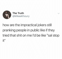 """Be Like, Shit, and How: The Trutlh  @MikeeKhoury  how are the impractical jokers still  pranking people in public like if they  tried that shit on me l'd be like """"sal stop  it""""  L11"""