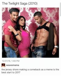 I'm living for this as the first official meme: The Twilight Saga (2010)  12/31/16, 1:49 PM  Weavem ama  the jersey shore making a comeback as a meme is the  best start to 2017 I'm living for this as the first official meme