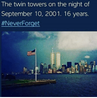 America, Guns, and Memes: The twin towers on the night of  September 10, 2001. 16 years.  . . . Conservative America SupportOurTroops American Gun Constitution Politics TrumpTrain President Jobs Capitalism Military MikePence TeaParty Republican Mattis TrumpPence Guns AmericaFirst USA Political DonaldTrump Freedom Liberty Veteran Patriot Prolife Government PresidentTrump Partners @conservative_panda @reasonoveremotion @conservative.american @too_savage_for_democrats @conservative.nation1776 @keepamerica.usa -------------------- Contact me ●Email- RaisedRightAlwaysRight@gmail.com ●KIK- @Raised_Right_ ●Send me letters! Raised Right, 5753 Hwy 85 North, 2486 Crestview, Fl 32536 (Business address, i do not live in Crestview)