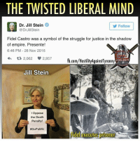 twisted: THE TWISTED LIBERAL MIND  Dr. Jill Stein  Follow  Dr Jill Stein  Fidel Castro was a symbol of the struggle for justice in the shadow  of empire. Presente!  6:46 PM 26 Nov 2016  2,062 2,957  TYRANNY  fb.com/HostilityAgainstTyranny  Jill Stein  I oppose  the Death  Penalty  #Go Public  Fidel executes prisoner