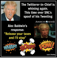 """BOOM! [LK]: The Twitterer-in-Chief is  whining again.  This time over SNL's  spoof of his Tweeting  AMERICAN NEWSX  Alec Baldwin's  response:  Release your taxes  and I'll stop""""  Laura C Keeling BOOM! [LK]"""