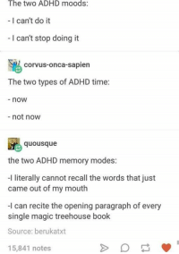 Cant Do It: The two ADHD moods:  - I can't do it  I can't stop doing it  corvus-onca-sapien  The two types of ADHD time:  -now  not now  ousque  the two ADHD memory modes:  I literally cannot recall the words that just  came out of my mouth  -I can recite the opening paragraph of every  single magic treehouse book  Source: berukatxt  15,841 notes