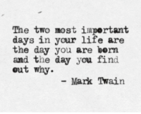Life, Mark Twain, and Day: The two most iaportant  days in your life are  the day you are bern  and the day you find  out why.  Mark Twain