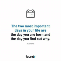 The two most important days in your life. 👍 Tag a friend that needs to see this!: The two most important  days in your life are  the day you are born and  the day you find out why.  MARK TWAIN  foundr The two most important days in your life. 👍 Tag a friend that needs to see this!