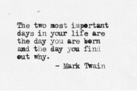 Life, Mark Twain, and Day: The two most iuportant  days in your life are  the day you are bern  and the day you find  out why  Mark Twain