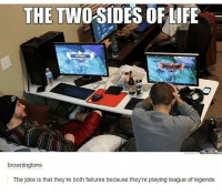League of Legends, Memes, and Failure: THE TWO  OF LIFE  browningtons  The joke is that they're both failures because they're playing league of legends Two sides of life!