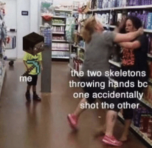 me irl: the two skeletons  throwing hands bc  one accidentally  shot the other  me me irl