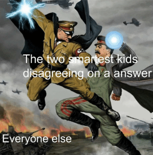 Battle of the century by D3Rpy_Un1c0Rn107 MORE MEMES: The two smartest kids  disagreeing on a answer  Everyone else Battle of the century by D3Rpy_Un1c0Rn107 MORE MEMES