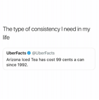Life, Memes, and Arizona: The type of consistency I need in my  life  UberFacts @UberFacts  Arizona lced Tea has cost 99 cents a can  since 1992. Arizona is da real MVP