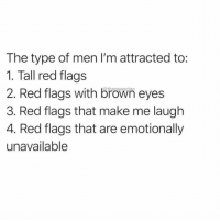 Girl Memes, All The, and Red: The type of men I'm attracted to:  1. Tall red flags  2. Red flags with brown eyes  3. Red flags that make me laugh  4. Red flags that are emotionally  unavailable  thenewsclan All the red flags ( @thenewsclan )