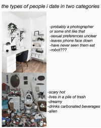 "idk if this even counts as a meme but this is just true for me and i only date ppl w these types of rooms? oh and the top category is for sociopaths: the types of people i date in two categories  -probably a photographer  or some shit like that  -sexual preferences unclear  Sexual preferences unclea  -leaves phone face down  LI m-leaves phone face down  4-have never seen them eat  仄-""V  236  -robot???  -scary hot  -lives in a pile of trash  -dreamy  -drinks carbonated beverages  alien idk if this even counts as a meme but this is just true for me and i only date ppl w these types of rooms? oh and the top category is for sociopaths"
