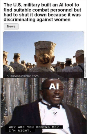 Sexist AI: The U.S. military built an Al tool to  find suitable combat personnel but  had to shut it down because it was  discriminating against women  News  businessinsider.com  AI  WHY ARE YOU BOOING ME?  I'M RIGHT  Memecenter.com Sexist AI