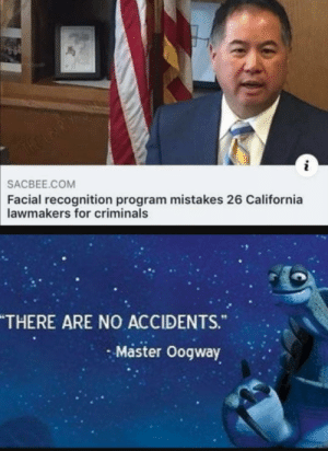 Thank you master oogway: THE UBERDY S  SACBEE.COM  Facial recognition program mistakes 26 California  lawmakers for criminals  THERE ARE NO ACCIDENTS.  Master Oogway Thank you master oogway