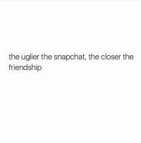 Snapchat, Friendship, and The Closer: the uglier the snapchat, the closer the  friendship Tag friends 😬👫👬👭