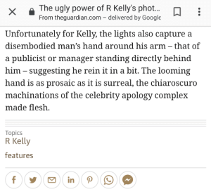 Complex, Google, and R. Kelly: The ugly power of R Kelly's phot..  From theguardian.com - delivered by Google  Unfortunately for Kelly, the lights also capture a  disembodied man's hand around his arm- that of  a publicist or manager standing directly behind  him - suggesting he rein it in a bit. The looming  hand is as prosaic as it is surreal, the chiaroscuro  machinations of the celebrity apology complex  made flesh  Topics  R Kelly  features  in This journalist with their looming, prosaic, chiaroscuro machinations complex.