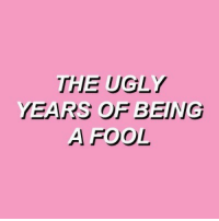 Ugly, Fool, and  Years: THE UGLY  YEARS OF BEING  A FOOL